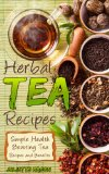 Herbal Tea Recipes: Refreshingly Quick, And Easy to Make Tea Recipes That Are Healing, Nutritious, Relaxing, and Energizing!