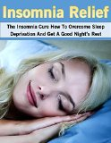 Insomnia Relief: The Insomnia Cure How To Overcome Sleep Deprivation And Get A Good Night's Rest (Insomnia Relief, Sleep Aid, Insomnia Cure)