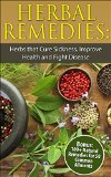 Herbal Remedies: Herbs that Cure Sickness, Improve Health and Fight Disease (Bonus:100+ Natural Remedies for 50 Common Ailments) (Herbal Remedies, Herbal ... Herbal recipes, Herbal supplements)