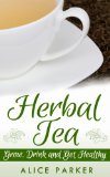 Herbal Tea: Grow, Drink and Get Healthy: Natural Remedies 101 - How To Grow and Make Herbal Teas